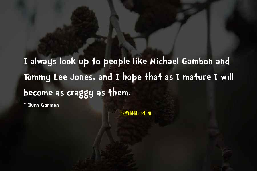 Menial Work Sayings By Burn Gorman: I always look up to people like Michael Gambon and Tommy Lee Jones, and I