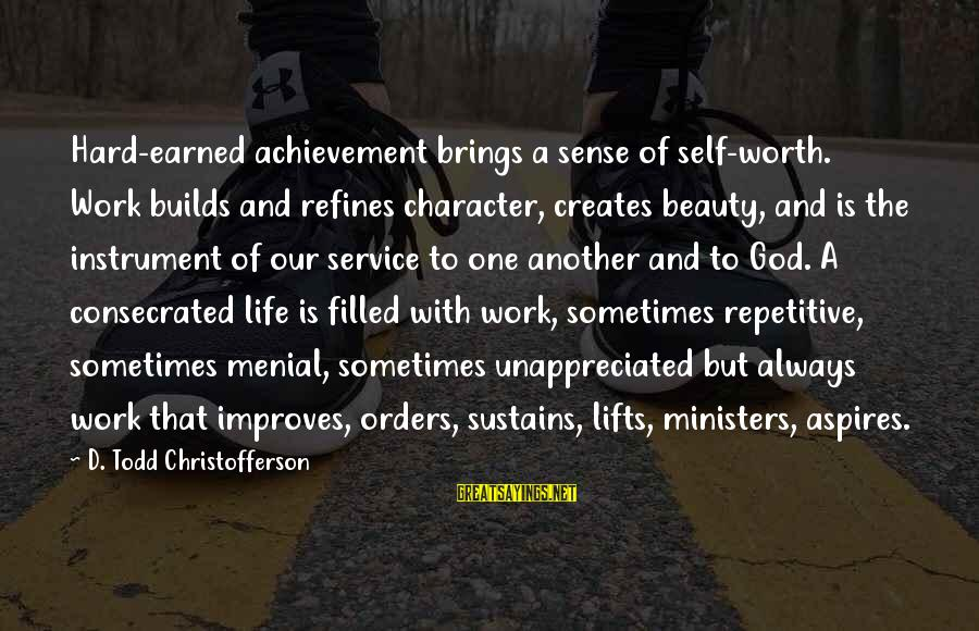 Menial Work Sayings By D. Todd Christofferson: Hard-earned achievement brings a sense of self-worth. Work builds and refines character, creates beauty, and