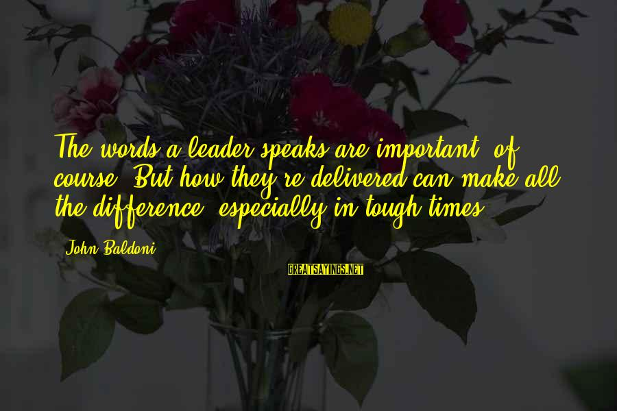 Menial Work Sayings By John Baldoni: The words a leader speaks are important, of course. But how they're delivered can make
