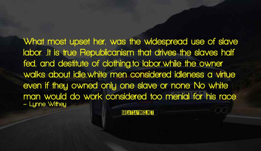 Menial Work Sayings By Lynne Withey: What most upset her, was the widespread use of slave labor. ...It is true Republicanism