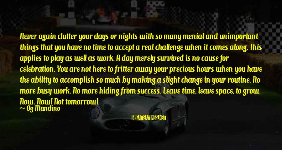 Menial Work Sayings By Og Mandino: Never again clutter your days or nights with so many menial and unimportant things that