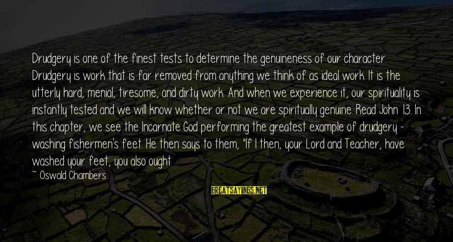 Menial Work Sayings By Oswald Chambers: Drudgery is one of the finest tests to determine the genuineness of our character. Drudgery