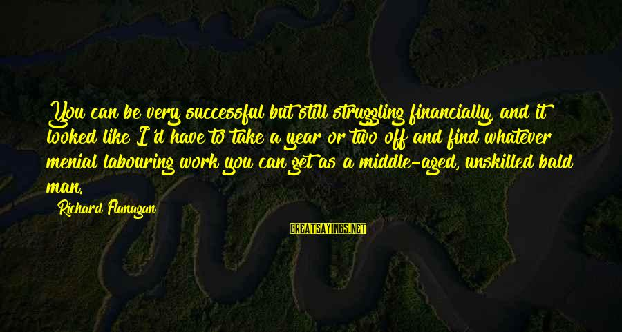 Menial Work Sayings By Richard Flanagan: You can be very successful but still struggling financially, and it looked like I'd have