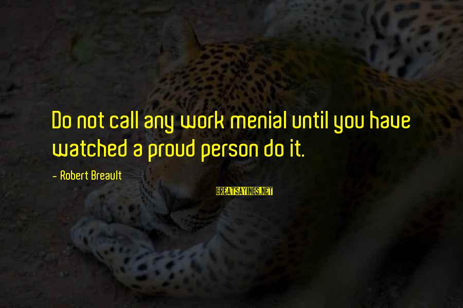 Menial Work Sayings By Robert Breault: Do not call any work menial until you have watched a proud person do it.