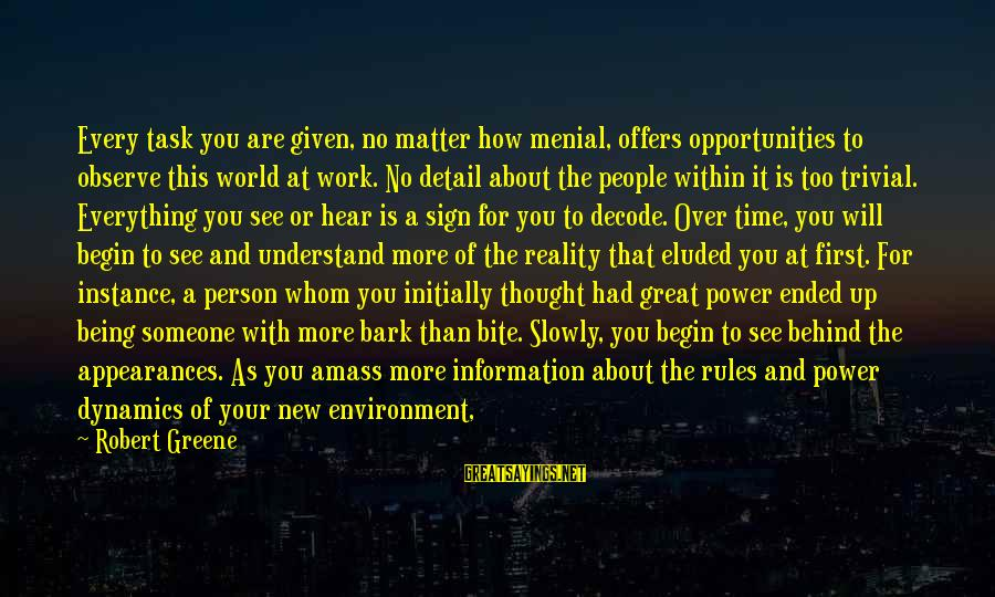 Menial Work Sayings By Robert Greene: Every task you are given, no matter how menial, offers opportunities to observe this world
