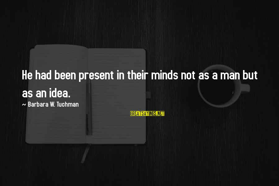 Menippus Sayings By Barbara W. Tuchman: He had been present in their minds not as a man but as an idea.