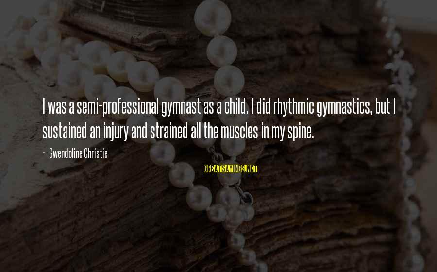 Menippus Sayings By Gwendoline Christie: I was a semi-professional gymnast as a child. I did rhythmic gymnastics, but I sustained