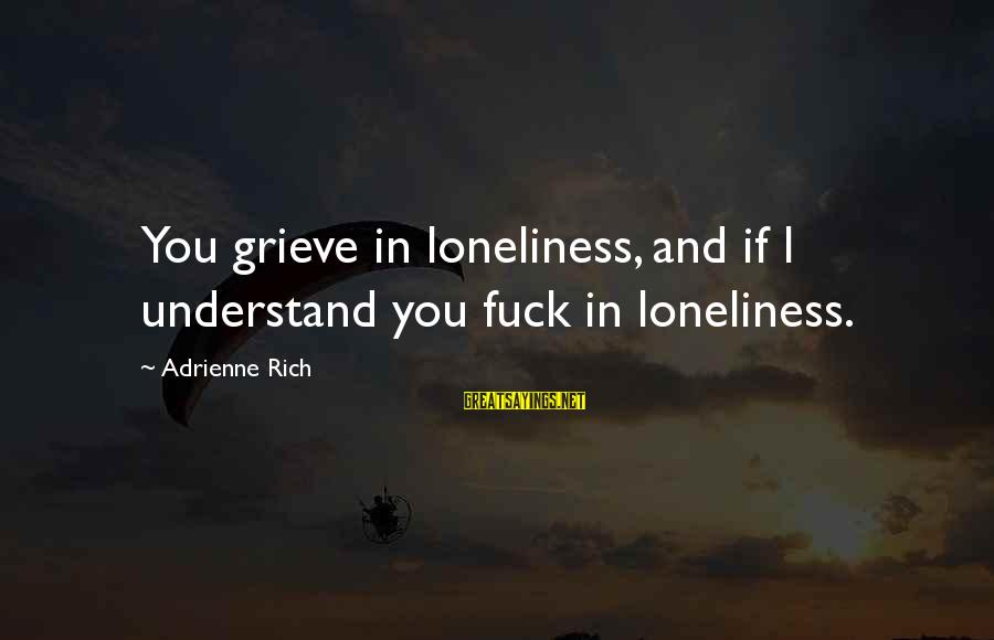 Men's Skin Care Sayings By Adrienne Rich: You grieve in loneliness, and if I understand you fuck in loneliness.