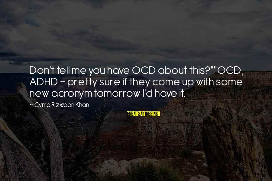 "Mental Disorder Ocd Sayings By Cyma Rizwaan Khan: Don't tell me you have OCD about this?""""OCD, ADHD - pretty sure if they come"