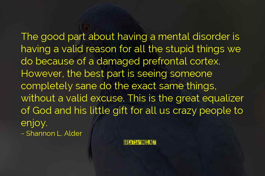 Mental Disorder Ocd Sayings By Shannon L. Alder: The good part about having a mental disorder is having a valid reason for all