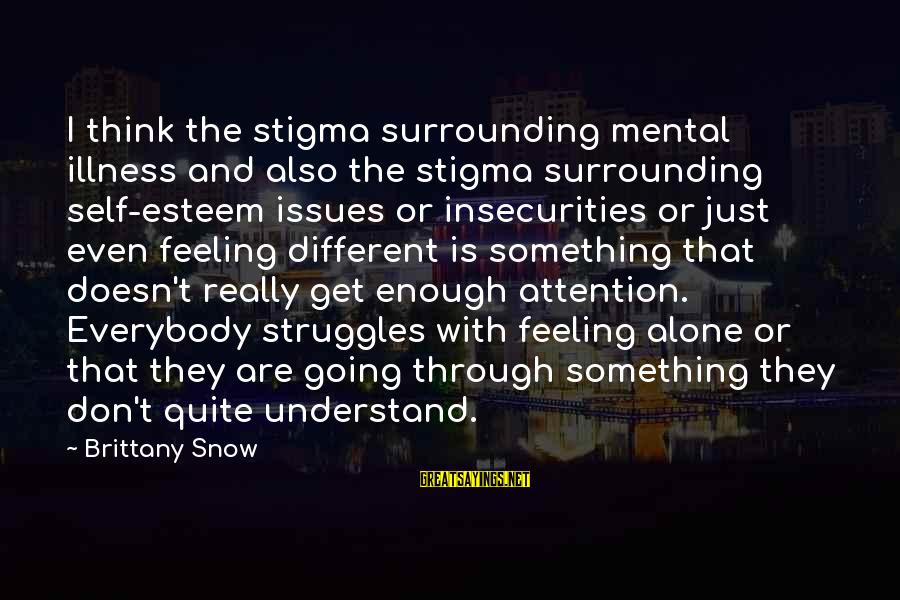 Mental Illness And Sayings By Brittany Snow: I think the stigma surrounding mental illness and also the stigma surrounding self-esteem issues or