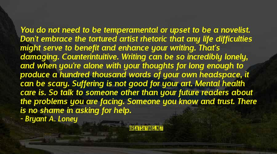 Mental Illness And Sayings By Bryant A. Loney: You do not need to be temperamental or upset to be a novelist. Don't embrace