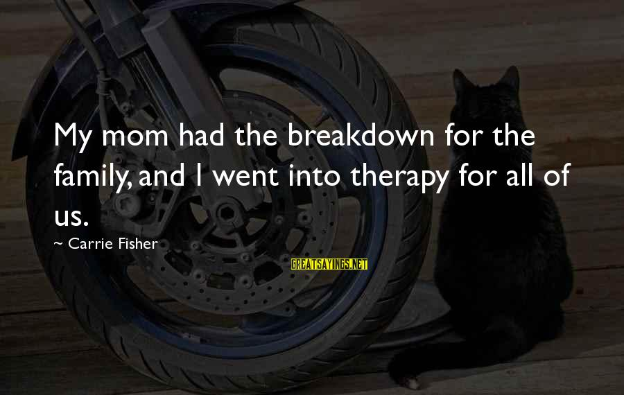 Mental Illness And Sayings By Carrie Fisher: My mom had the breakdown for the family, and I went into therapy for all