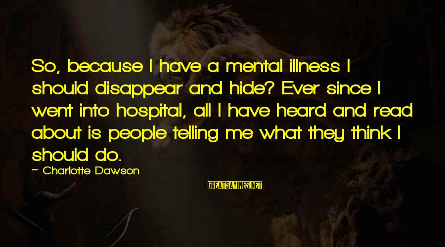 Mental Illness And Sayings By Charlotte Dawson: So, because I have a mental illness I should disappear and hide? Ever since I