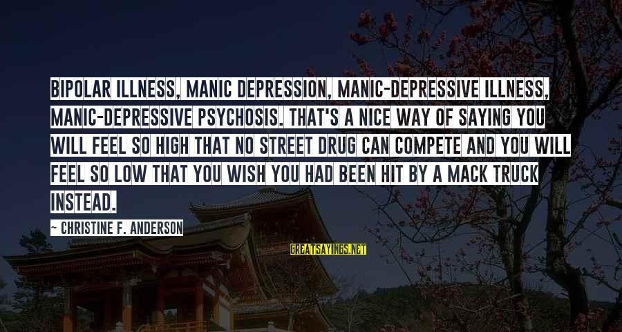 Mental Illness And Sayings By Christine F. Anderson: Bipolar illness, manic depression, manic-depressive illness, manic-depressive psychosis. That's a nice way of saying you