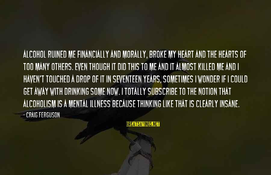 Mental Illness And Sayings By Craig Ferguson: Alcohol ruined me financially and morally, broke my heart and the hearts of too many