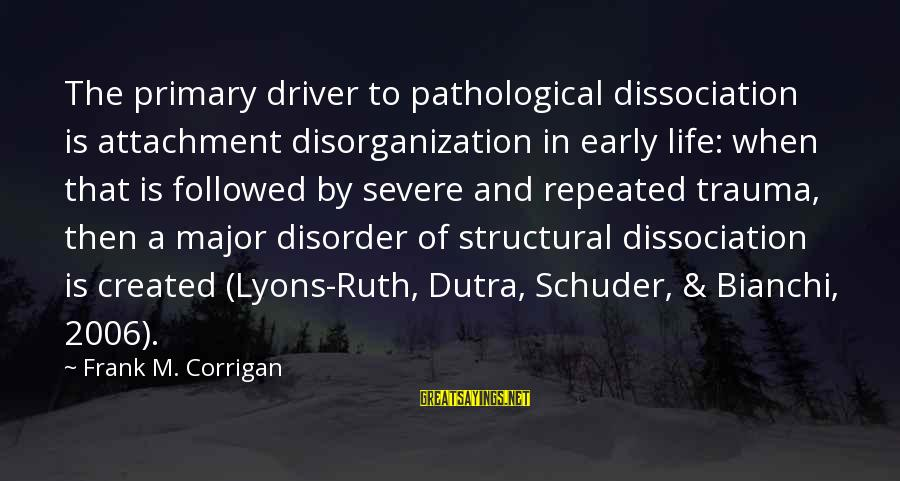 Mental Illness And Sayings By Frank M. Corrigan: The primary driver to pathological dissociation is attachment disorganization in early life: when that is