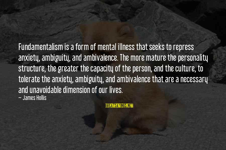 Mental Illness And Sayings By James Hollis: Fundamentalism is a form of mental illness that seeks to repress anxiety, ambiguity, and ambivalence.