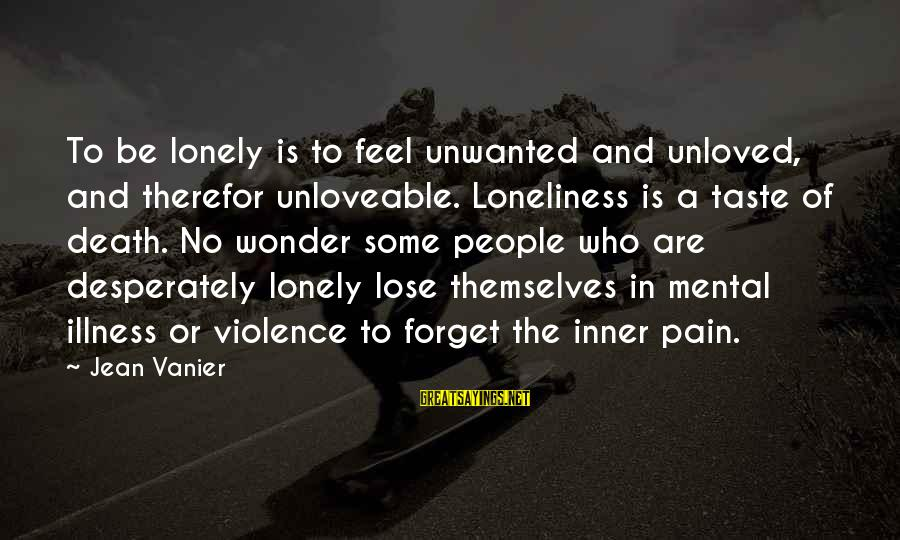 Mental Illness And Sayings By Jean Vanier: To be lonely is to feel unwanted and unloved, and therefor unloveable. Loneliness is a