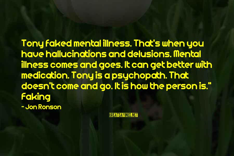 Mental Illness And Sayings By Jon Ronson: Tony faked mental illness. That's when you have hallucinations and delusions. Mental illness comes and