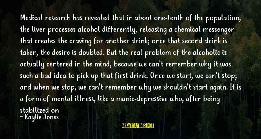 Mental Illness And Sayings By Kaylie Jones: Medical research has revealed that in about one-tenth of the population, the liver processes alcohol