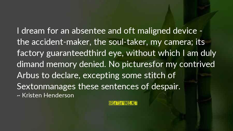 Mental Illness And Sayings By Kristen Henderson: I dream for an absentee and oft maligned device - the accident-maker, the soul-taker, my
