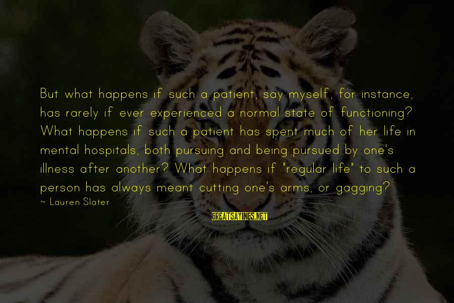 Mental Illness And Sayings By Lauren Slater: But what happens if such a patient, say myself, for instance, has rarely if ever