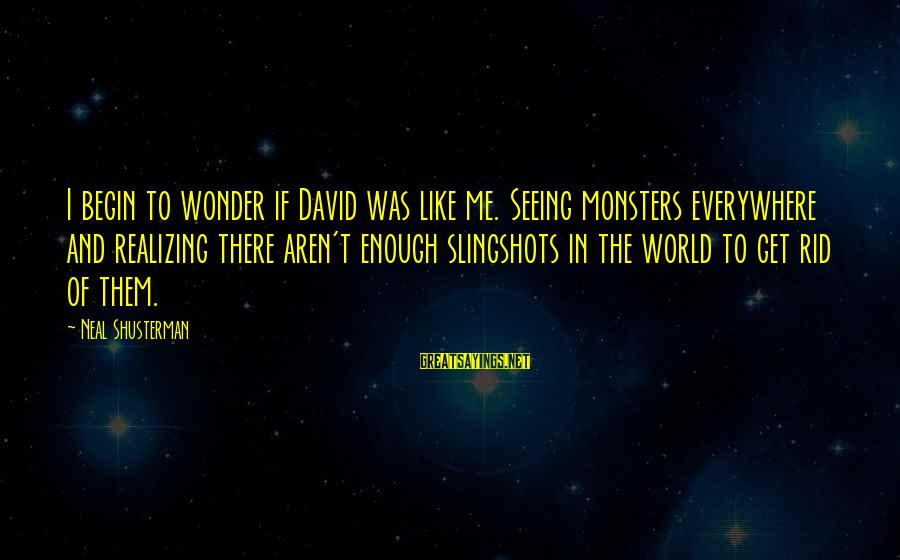 Mental Illness And Sayings By Neal Shusterman: I begin to wonder if David was like me. Seeing monsters everywhere and realizing there