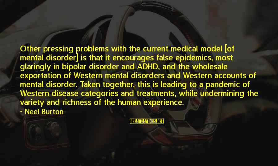 Mental Illness And Sayings By Neel Burton: Other pressing problems with the current medical model [of mental disorder] is that it encourages