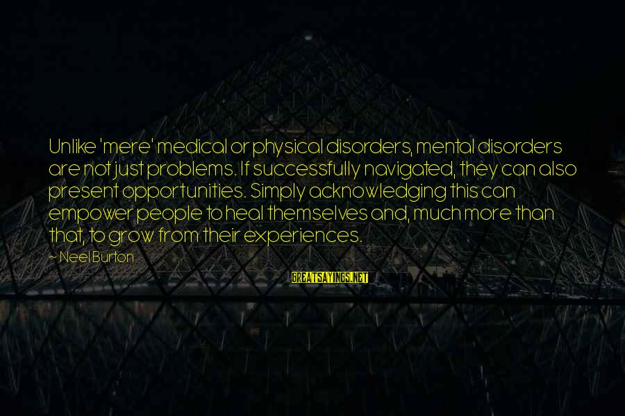 Mental Illness And Sayings By Neel Burton: Unlike 'mere' medical or physical disorders, mental disorders are not just problems. If successfully navigated,
