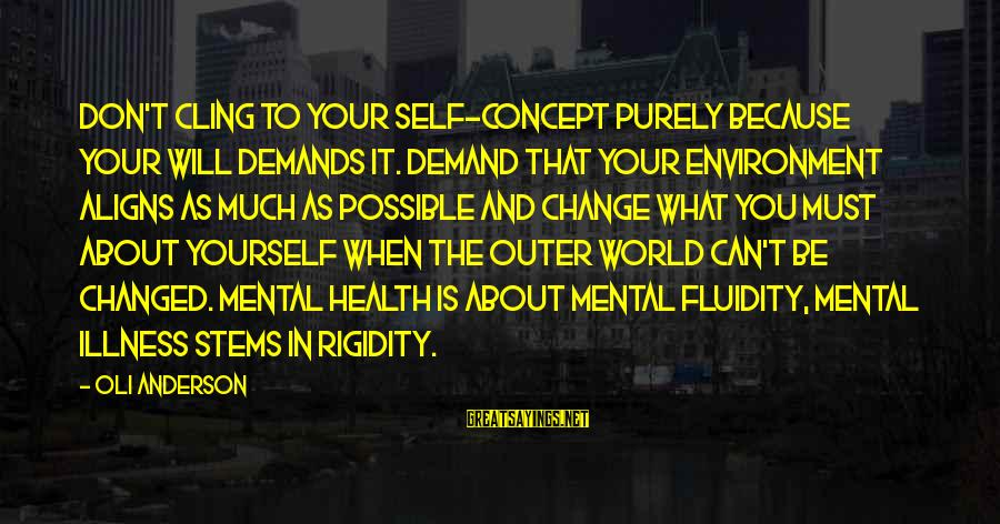 Mental Illness And Sayings By Oli Anderson: Don't cling to your self-concept purely because your will demands it. Demand that your environment
