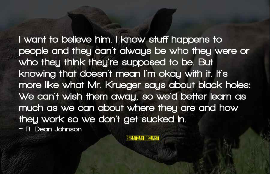Mental Illness And Sayings By R. Dean Johnson: I want to believe him. I know stuff happens to people and they can't always