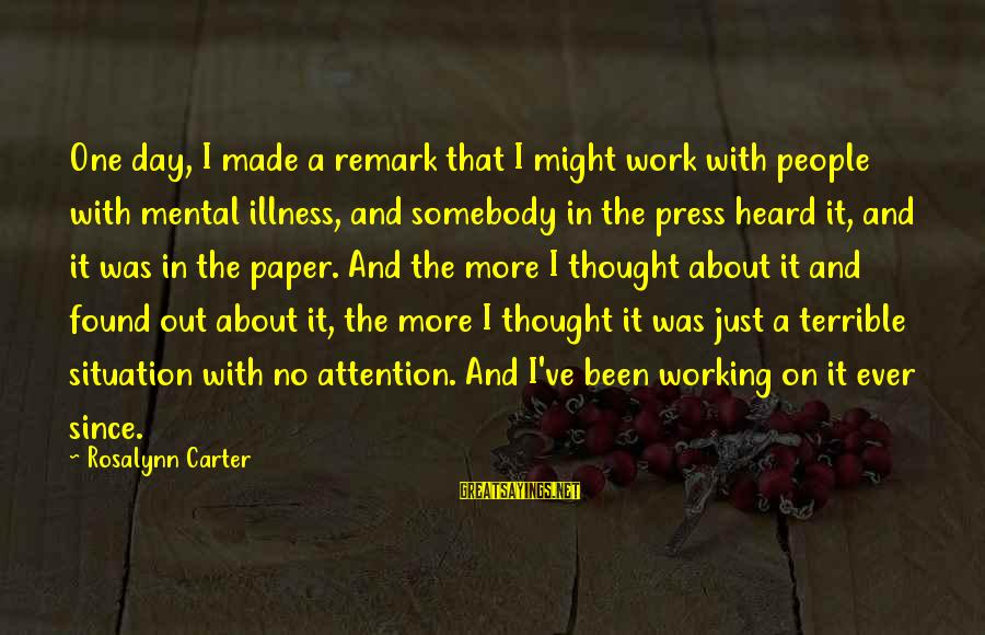 Mental Illness And Sayings By Rosalynn Carter: One day, I made a remark that I might work with people with mental illness,