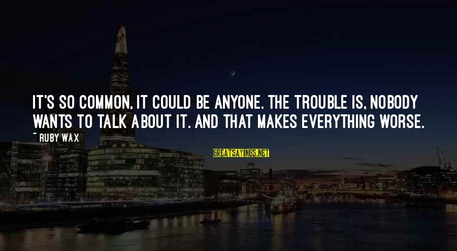 Mental Illness And Sayings By Ruby Wax: It's so common, it could be anyone. The trouble is, nobody wants to talk about