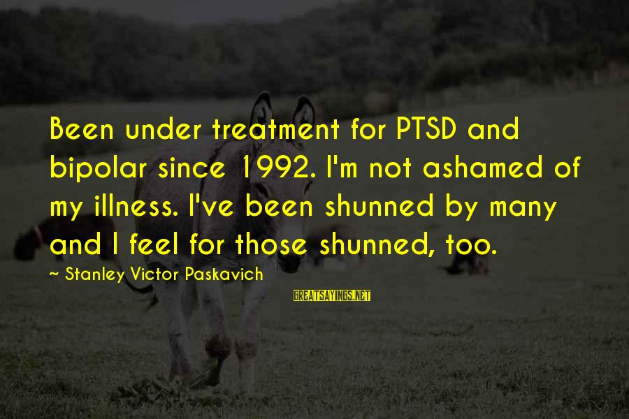Mental Illness And Sayings By Stanley Victor Paskavich: Been under treatment for PTSD and bipolar since 1992. I'm not ashamed of my illness.