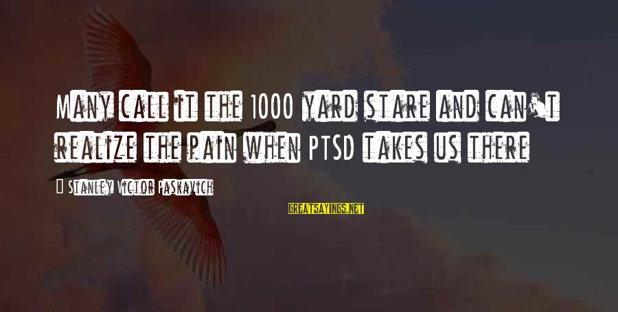 Mental Illness And Sayings By Stanley Victor Paskavich: Many call it the 1000 yard stare and can't realize the pain when PTSD takes