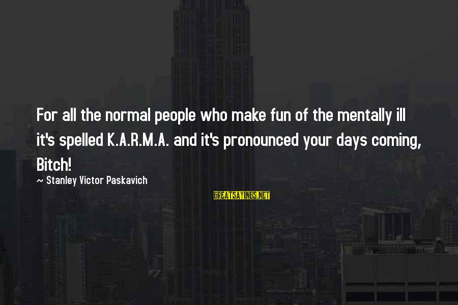 Mental Illness And Sayings By Stanley Victor Paskavich: For all the normal people who make fun of the mentally ill it's spelled K.A.R.M.A.