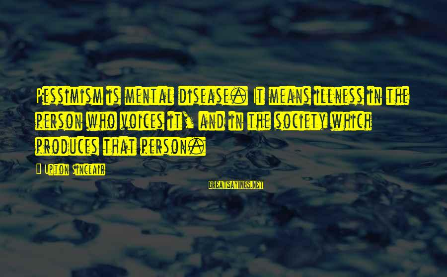Mental Illness And Sayings By Upton Sinclair: Pessimism is mental disease. It means illness in the person who voices it, and in