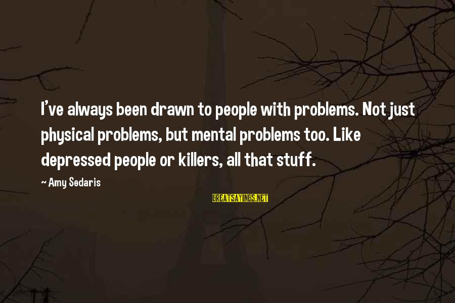 Mental Problems Sayings By Amy Sedaris: I've always been drawn to people with problems. Not just physical problems, but mental problems