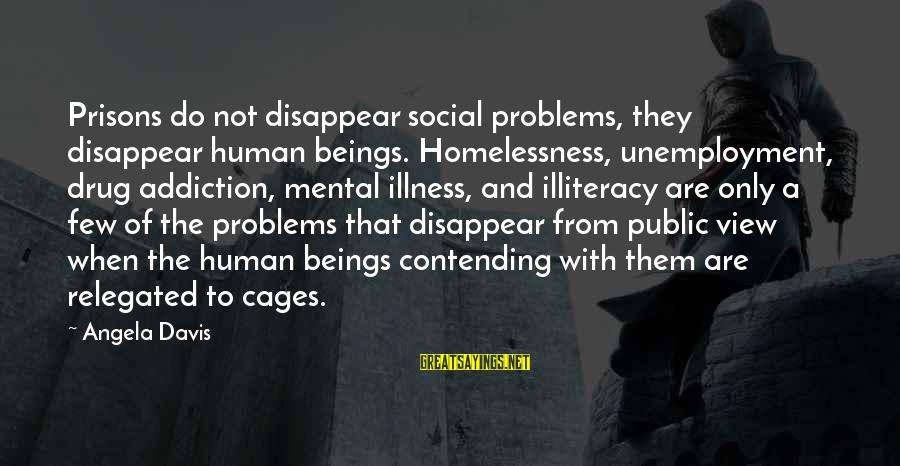 Mental Problems Sayings By Angela Davis: Prisons do not disappear social problems, they disappear human beings. Homelessness, unemployment, drug addiction, mental