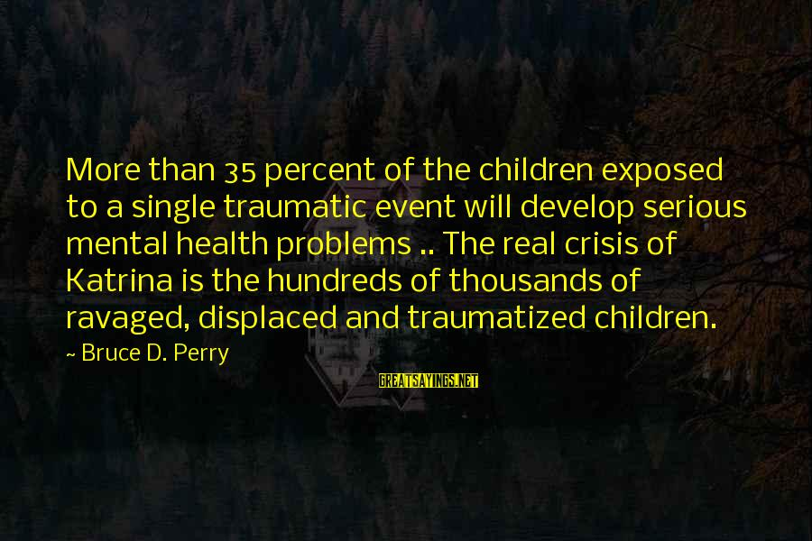 Mental Problems Sayings By Bruce D. Perry: More than 35 percent of the children exposed to a single traumatic event will develop