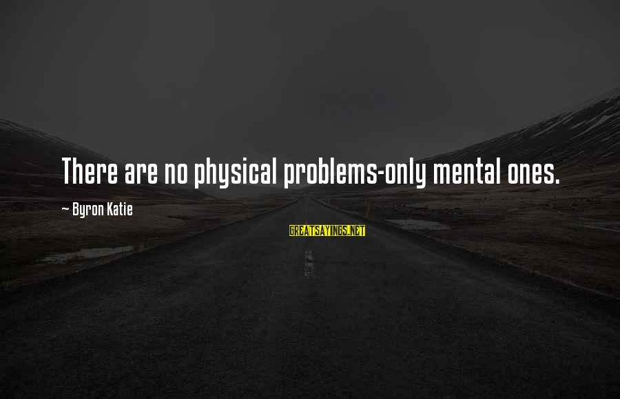 Mental Problems Sayings By Byron Katie: There are no physical problems-only mental ones.