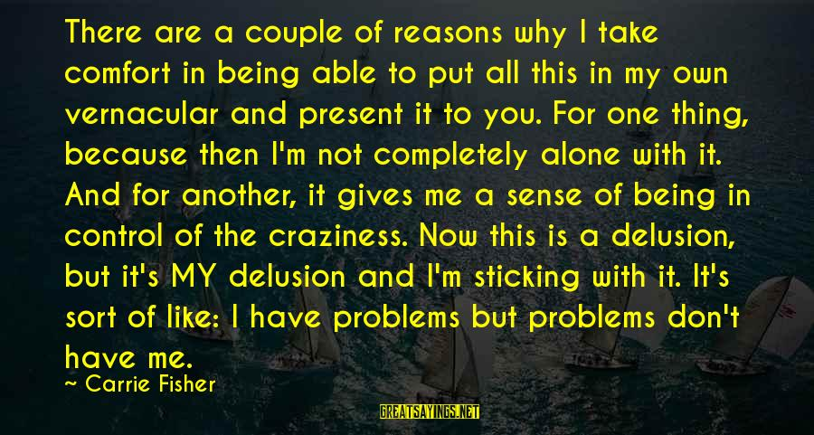 Mental Problems Sayings By Carrie Fisher: There are a couple of reasons why I take comfort in being able to put
