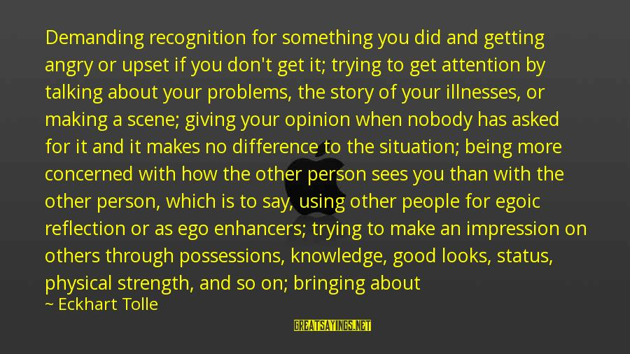 Mental Problems Sayings By Eckhart Tolle: Demanding recognition for something you did and getting angry or upset if you don't get