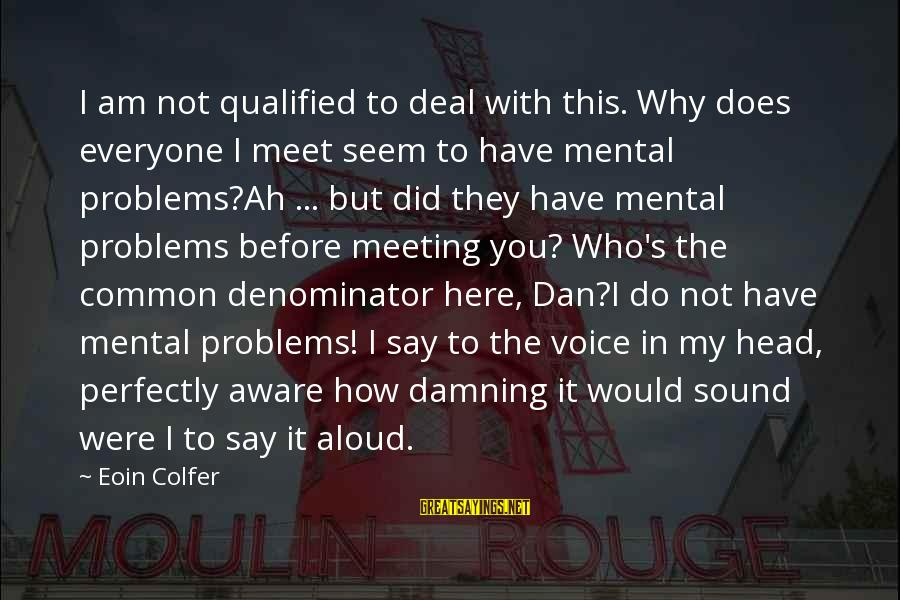 Mental Problems Sayings By Eoin Colfer: I am not qualified to deal with this. Why does everyone I meet seem to