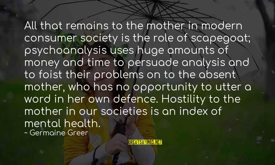 Mental Problems Sayings By Germaine Greer: All that remains to the mother in modern consumer society is the role of scapegoat;