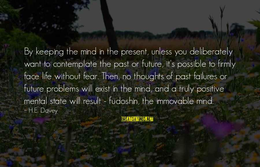 Mental Problems Sayings By H.E. Davey: By keeping the mind in the present, unless you deliberately want to contemplate the past