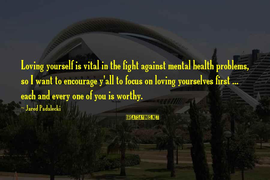 Mental Problems Sayings By Jared Padalecki: Loving yourself is vital in the fight against mental health problems, so I want to