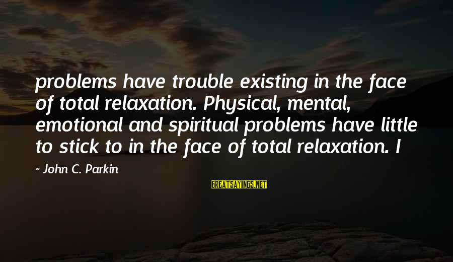Mental Problems Sayings By John C. Parkin: problems have trouble existing in the face of total relaxation. Physical, mental, emotional and spiritual