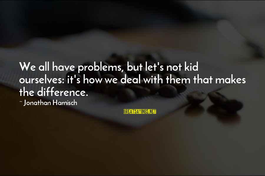 Mental Problems Sayings By Jonathan Harnisch: We all have problems, but let's not kid ourselves: it's how we deal with them
